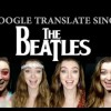 Google Translate Sings: The Beatles