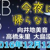 2016.12.12 AKB48 今夜は帰らない・・・ 【向井地美音・高橋朱里・大島涼花】