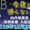 2016.12.19 AKB48 今夜は帰らない・・・ 【向井地美音・高橋朱里・大島涼花】