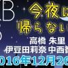 2016.12.26 AKB48 今夜は帰らない・・・ 【高橋朱里・伊豆田莉奈・中西智代梨】