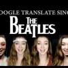 Google Translate Sings: The Beatles